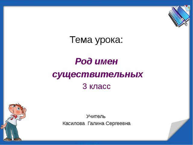 Тема урока: Род имен существительных 3 класс Учитель Касилова Галина Сергеевна