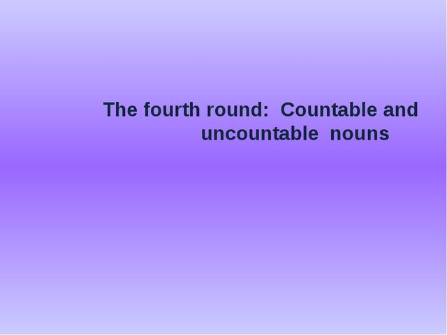 The fourth round: Countable and uncountable nouns