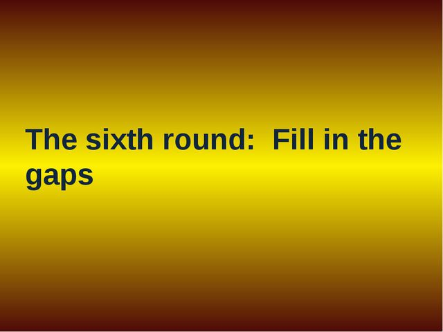 The sixth round: Fill in the gaps
