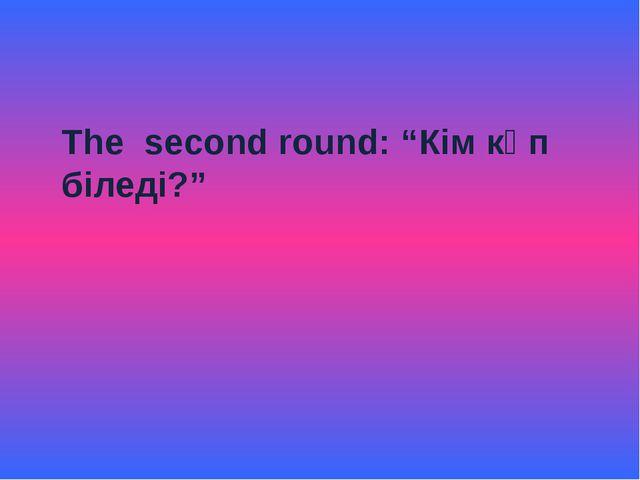 """The second round: """"Кім көп біледі?"""""""