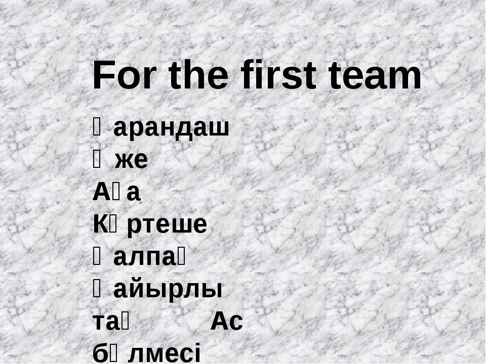 For the first team Қарандаш Әже Аға Күртеше Қалпақ Қайырлы таң Ас бөлмесі
