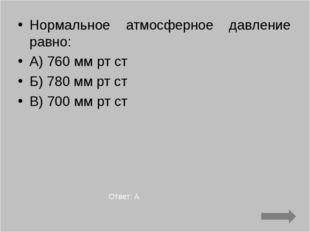 Нормальное атмосферное давление равно: А) 760 мм рт ст Б) 780 мм рт ст В) 700