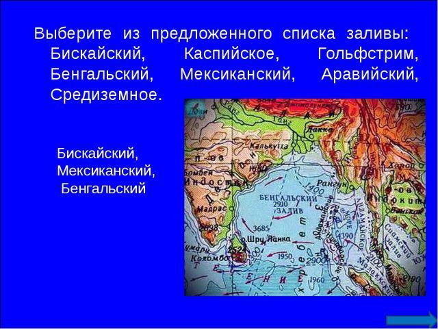 Выберите из предложенного списка заливы: Бискайский, Каспийское, Гольфстрим,...