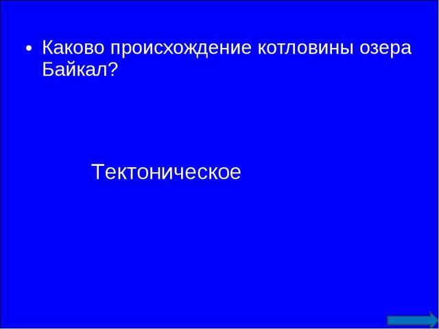 Каково происхождение котловины озера Байкал? Тектоническое