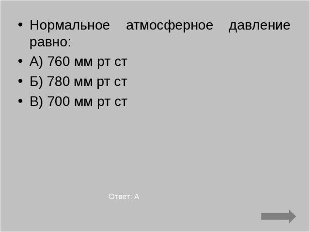 Нормальное атмосферное давление равно: А) 760 мм рт ст Б) 780 мм рт ст В) 700...