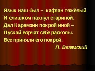 Язык наш был – кафтан тяжёлый И слишком пахнул стариной. Дал Карамзин покрой