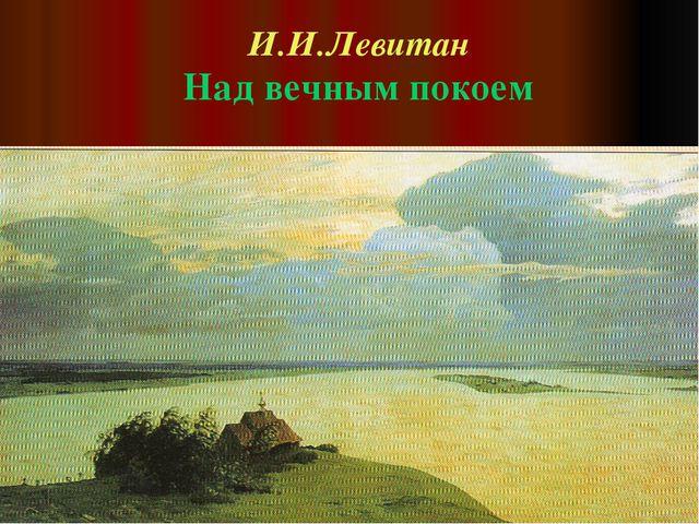 И.И.Левитан Над вечным покоем