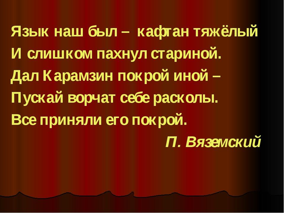 Язык наш был – кафтан тяжёлый И слишком пахнул стариной. Дал Карамзин покрой...