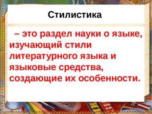 Стилистика – это раздел науки о языке, изучающий стили литературного языка и