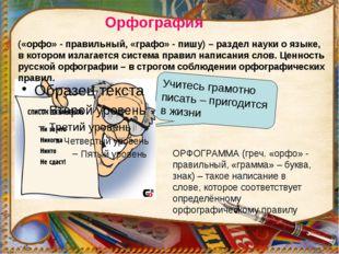 Орфография Учитесь грамотно писать – пригодится в жизни ОРФОГРАММА (греч. «ор