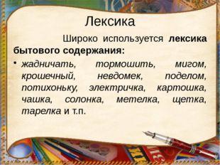 Лексика Широко используется лексика бытового содержания: жадничать, тормошит