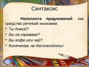Синтаксис Неполнота предложений  как средство речевой экономии: Ты домой? Вы