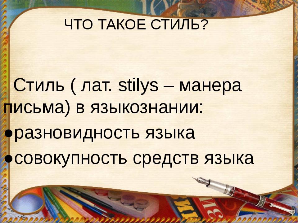 Стиль ( лат. stilys – манера письма) в языкознании: ●разновидность языка ●со...