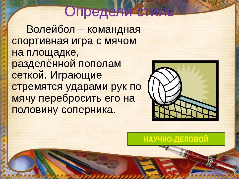 Определи стиль Волейбол – командная спортивная игра с мячом на площадке, разд...