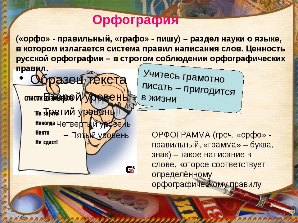 Орфография Учитесь грамотно писать – пригодится в жизни ОРФОГРАММА (греч. «ор...