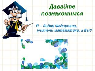 Давайте познакомимся Я – Лидия Фёдоровна, учитель математики, а Вы?