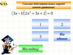 № 13. Сколько действительных корней имеет уравнение: Не верно! Молодец!