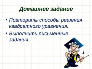 Домашнее задание Повторить способы решения квадратного уравнения. Выполнить п