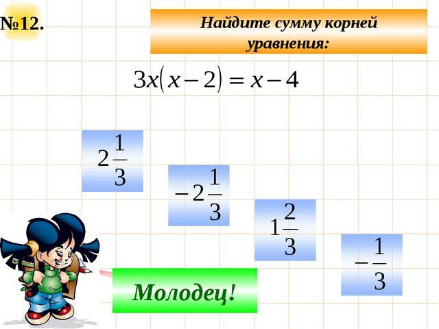 №12. Найдите сумму корней уравнения: Не верно! Молодец!