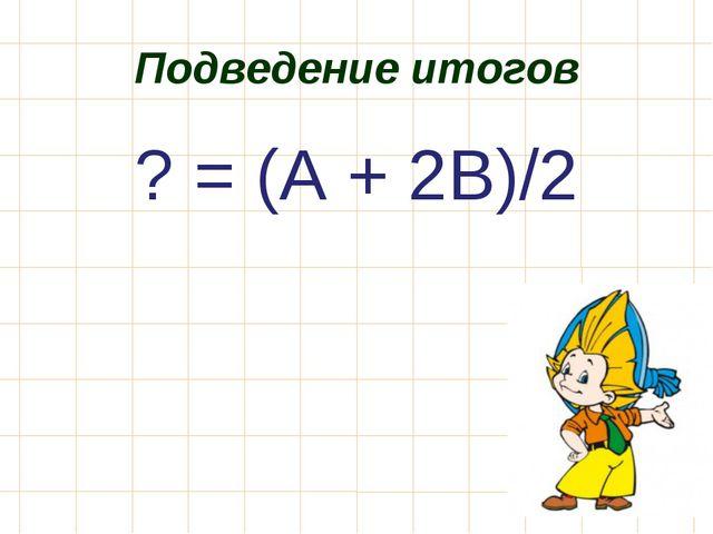 Подведение итогов ? = (А + 2В)/2