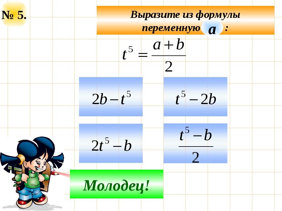 № 5. Выразите из формулы переменную : Подумай! Молодец! а