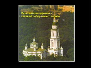 Всехсвятская церковь – главный собор нашего города