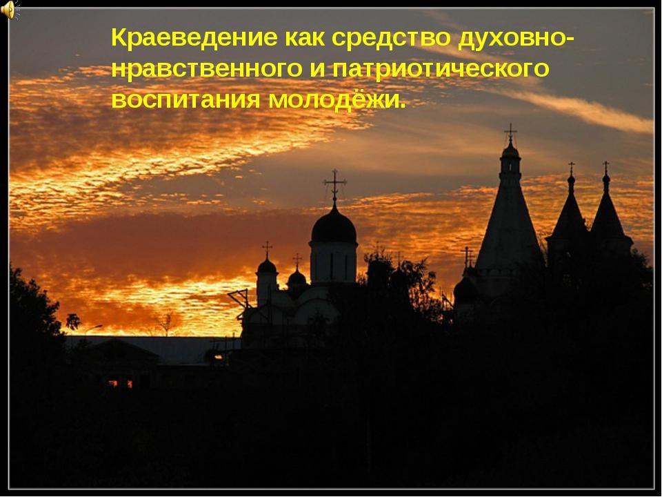Краеведение как средство духовно-нравственного и патриотического воспитания м...