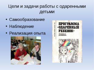 Цели и задачи работы с одаренными детьми Самообразование Наблюдение Реализаци