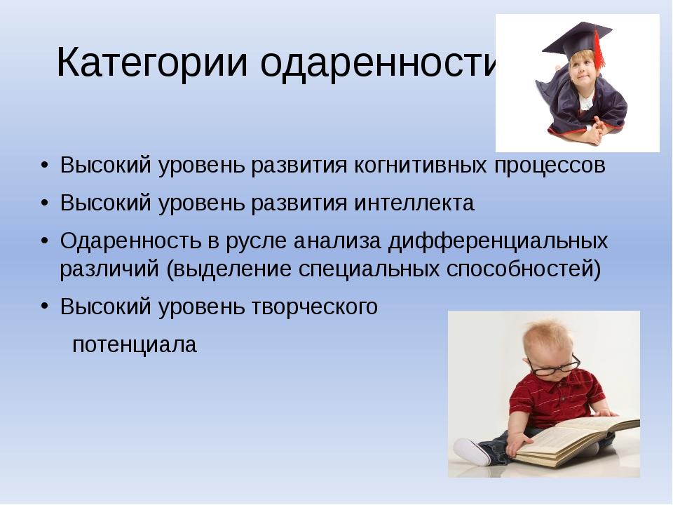 Категории одаренности Высокий уровень развития когнитивных процессов Высокий...