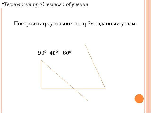 Технология проблемного обучения Построить треугольник по трём заданным углам:...