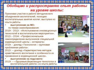 Обобщаю и распространяю опыт работы на уровне школы: Принимаю участие в работ