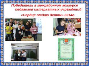 Победитель в межрайонном конкурсе педагогов интернатных учреждений «Сердце от