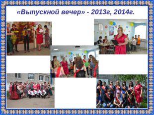 «Выпускной вечер» - 2013г, 2014г.