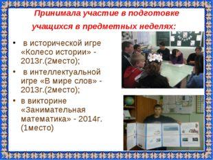 Принимала участие в подготовке учащихся в предметных неделях: в исторической