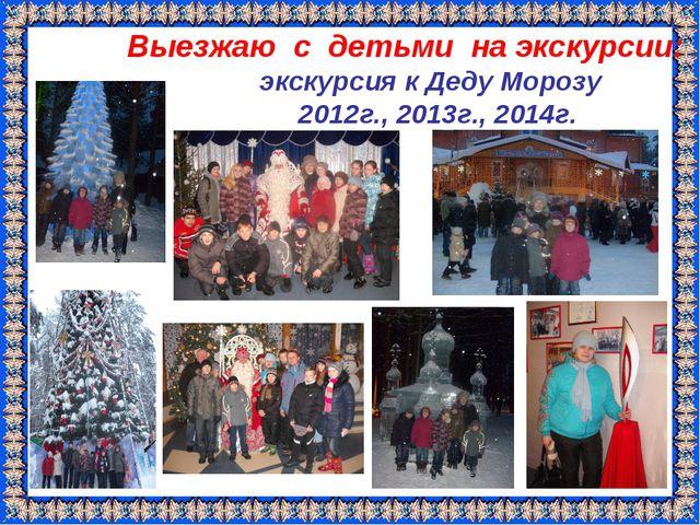 Выезжаю с детьми на экскурсии: экскурсия к Деду Морозу 2012г., 2013г., 2014г.