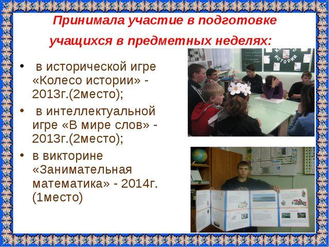 Принимала участие в подготовке учащихся в предметных неделях: в исторической...