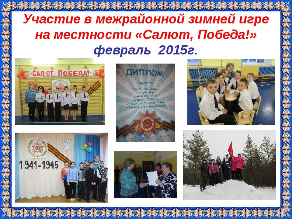 Участие в межрайонной зимней игре на местности «Салют, Победа!» февраль 2015г.