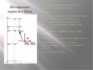 Построение чертежа брюк Откладываем найденную линию сгиба брюк(так называемую