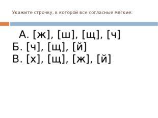Укажите строчку, в которой все согласные мягкие: А. [ж], [ш], [щ], [ч] Б. [ч]