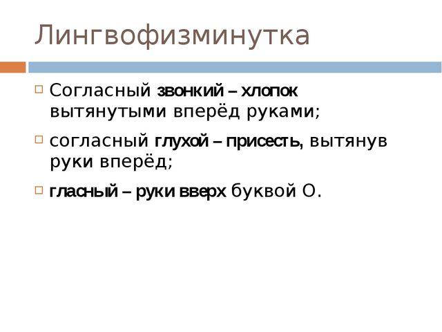 Лингвофизминутка Согласный звонкий – хлопок вытянутыми вперёд руками; согласн...