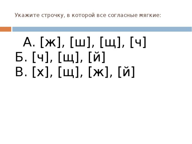 Укажите строчку, в которой все согласные мягкие: А. [ж], [ш], [щ], [ч] Б. [ч]...