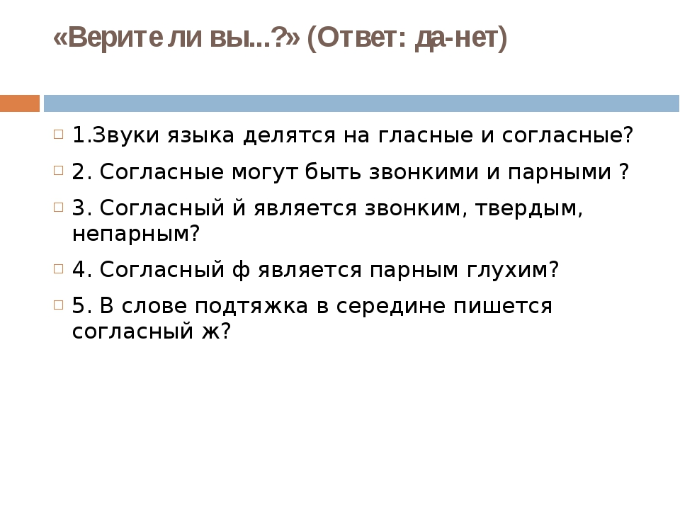 «Верите ли вы...?» (Ответ: да-нет) 1.Звуки языка делятся на гласные и согласн...