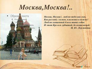 Москва,Москва!.. Москва, Москва!.. люблю тебя как сын, Как русский,- сильно,