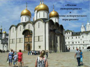 «Москва литературная» и «Москва историческая» неразрывны.