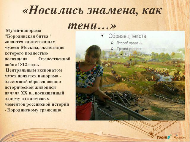 "«Носились знамена, как тени…» Музей-панорама ""Бородинская битва"" является еди..."
