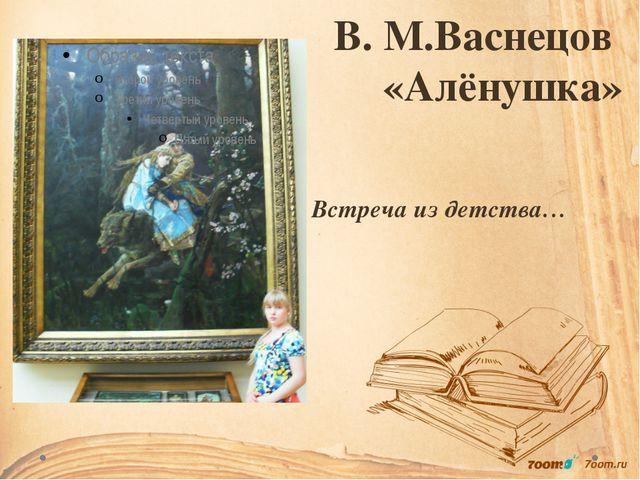 В. М.Васнецов «Алёнушка» Встреча из детства…