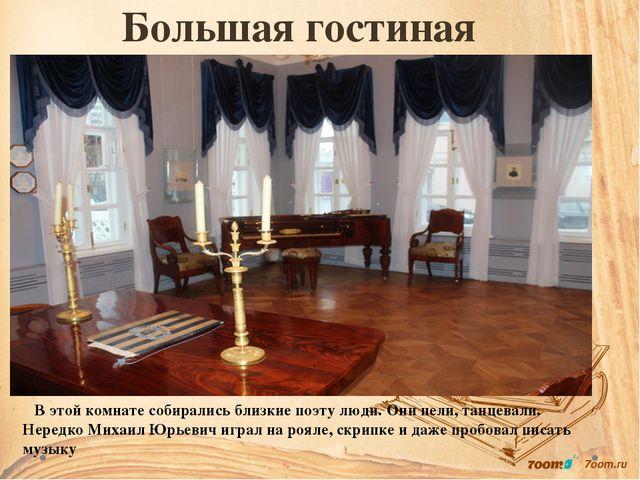 Большая гостиная В этой комнате собирались близкие поэту люди. Они пели, танц...