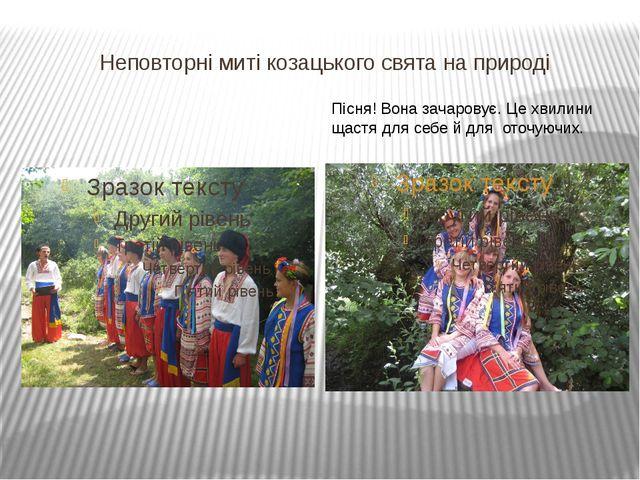 Неповторні миті козацького свята на природі Пісня! Вона зачаровує. Це хвилини...