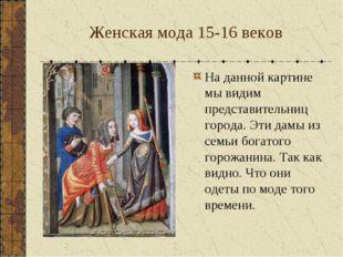 Женская мода 15-16 веков На данной картине мы видим представительниц города.