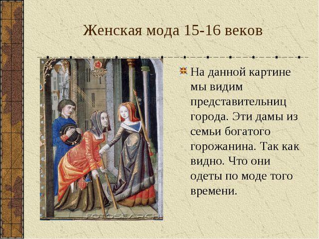 Женская мода 15-16 веков На данной картине мы видим представительниц города....